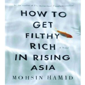 How to Get Filthy Rich in Rising Asia by Mohsin Hamid (P)