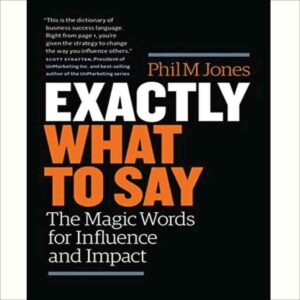 Exactly What to Say: The Magic Words for Influence and Impact by Phil M. Jones